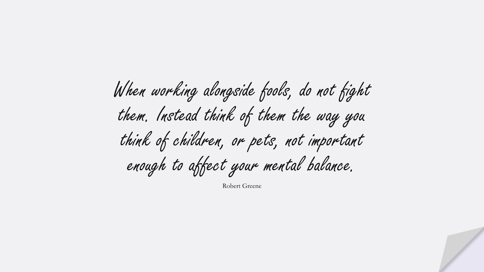 When working alongside fools, do not fight them. Instead think of them the way you think of children, or pets, not important enough to affect your mental balance. (Robert Greene);  #CalmQuotes