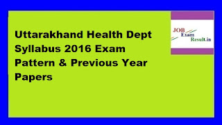 Uttarakhand Health Dept Syllabus 2016 Exam Pattern & Previous Year Papers
