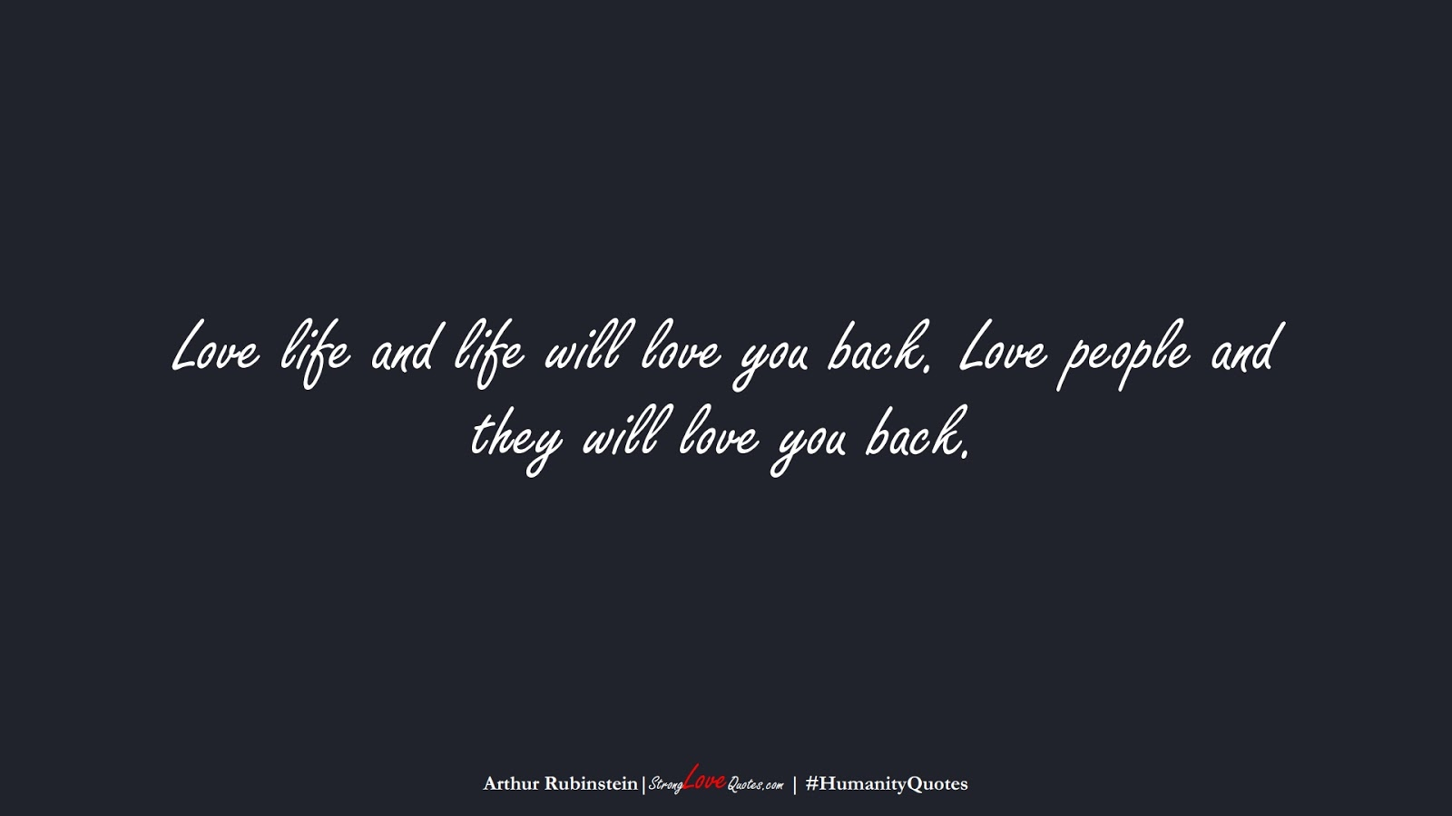 Love life and life will love you back. Love people and they will love you back. (Arthur Rubinstein);  #HumanityQuotes