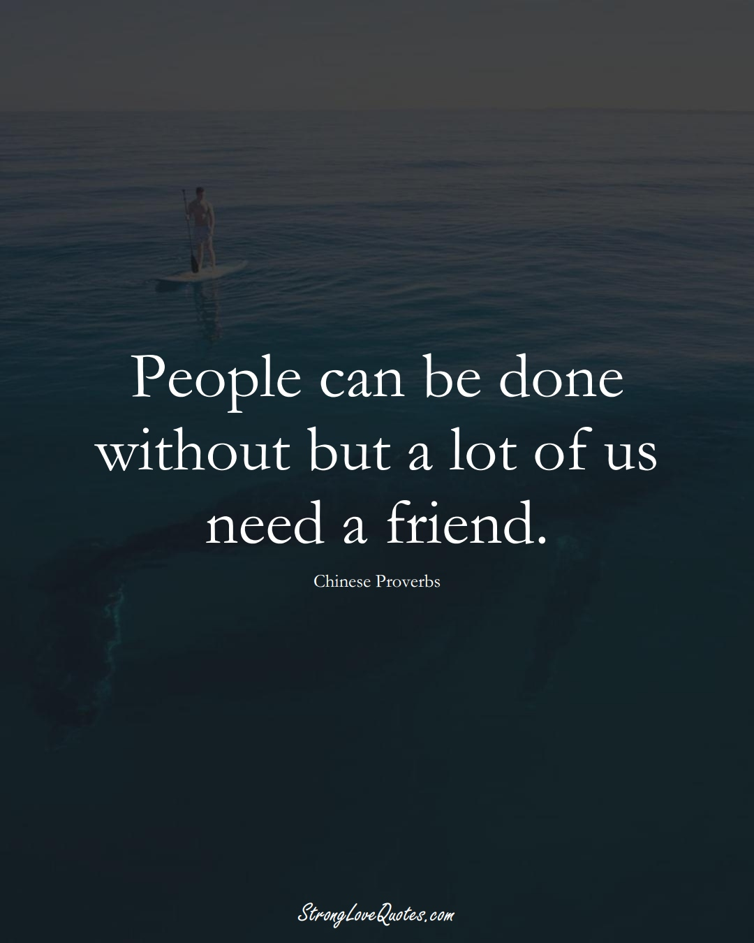 People can be done without but a lot of us need a friend. (Chinese Sayings);  #AsianSayings