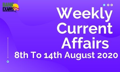 Weekly Current Affairs 8th To 14th August 2020