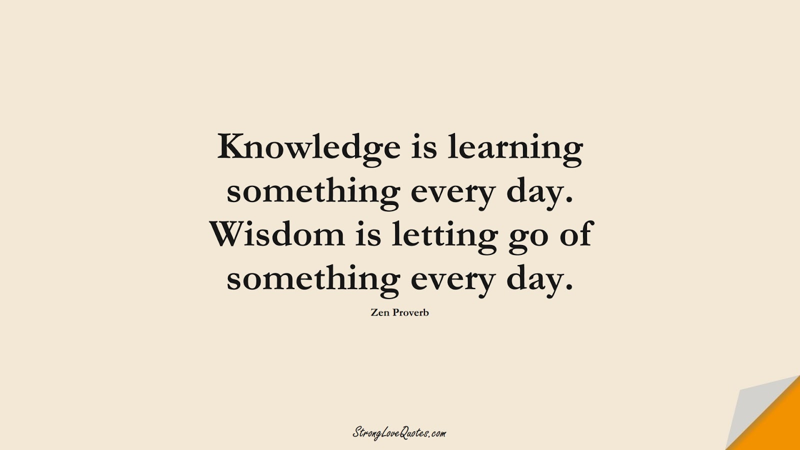 Knowledge is learning something every day. Wisdom is letting go of something every day. (Zen Proverb);  #LearningQuotes