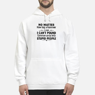 No Matter How Big A Hammer I Use I Can't Pound Common Sense Into Stupid People Shirt 6