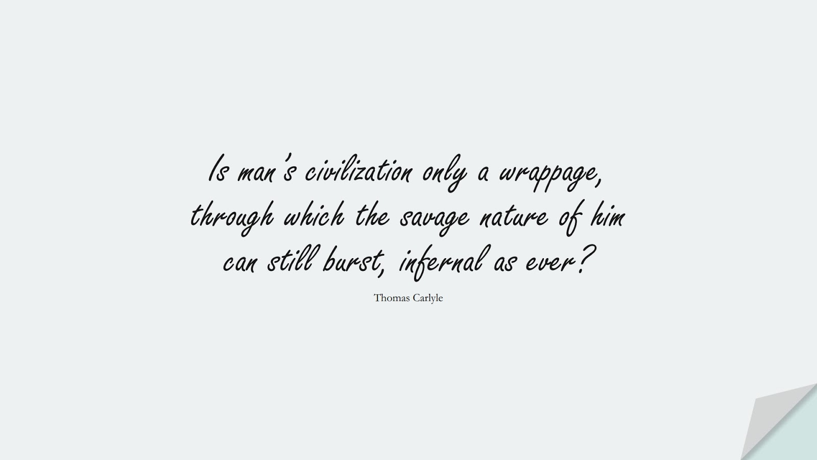 Is man's civilization only a wrappage, through which the savage nature of him can still burst, infernal as ever? (Thomas Carlyle);  #HumanityQuotes