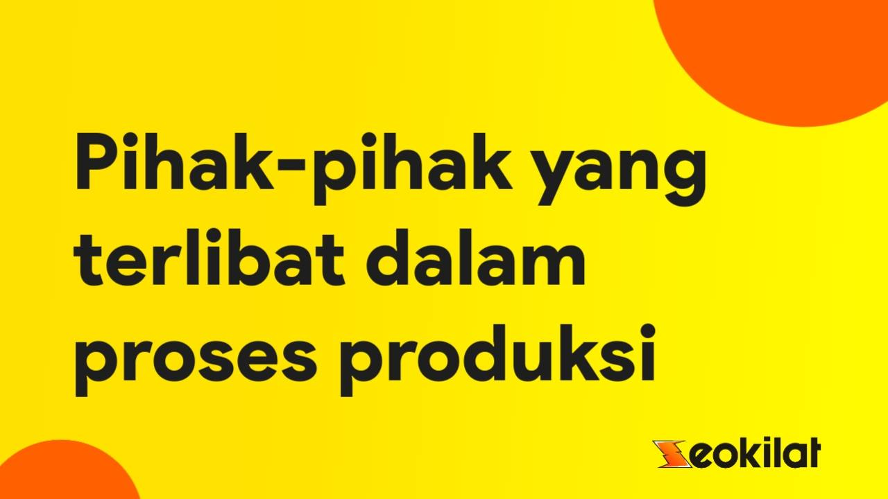 Sebutkan Pihak Yang Terlibat Dalam Proses Produksi!