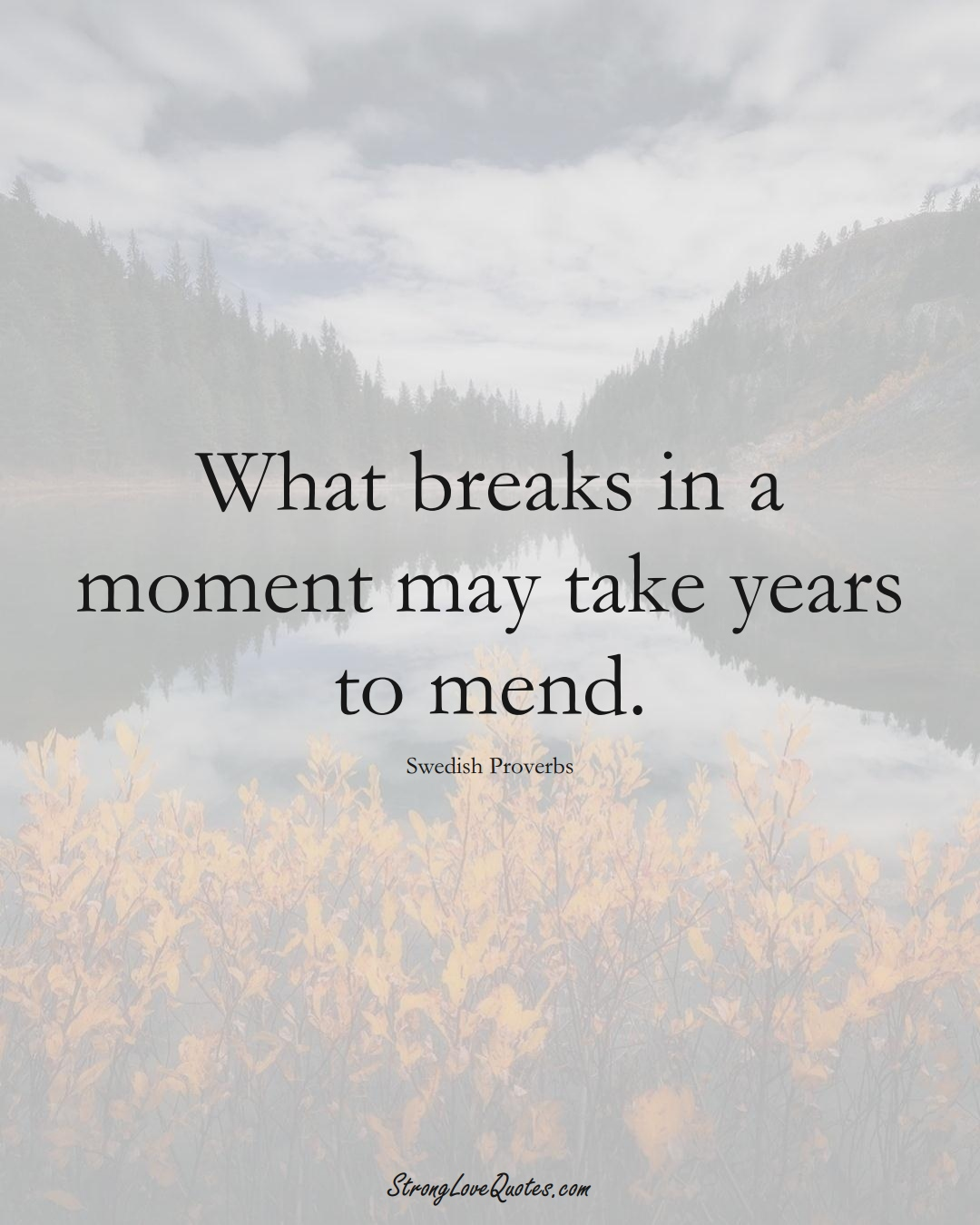 What breaks in a moment may take years to mend. (Swedish Sayings);  #EuropeanSayings