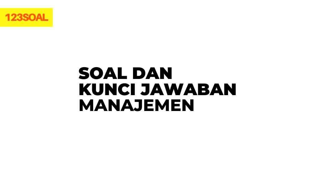 Soal dan Kunci Jawaban Manajemen dan pembahasan lengkap untuk smp, sma dan smk dari soal un dan test lainnya