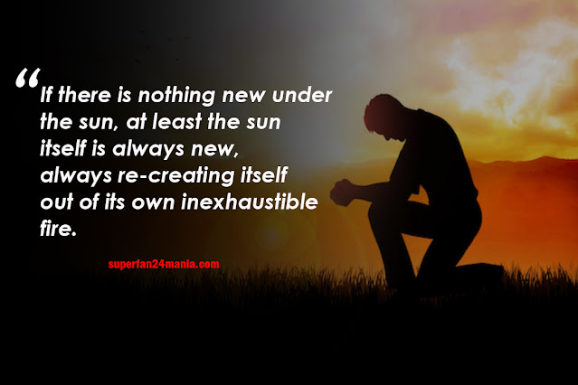 If there is nothing new under the sun, at least the sun itself is always new, always re-creating itself out of its own inexhaustible fire.