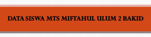 DATA SISWA MTS MIFTAHUL ULUM 2 BAKID