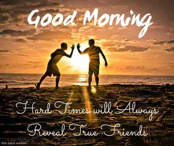 good morning messages for friends hard times will always reveal true friends