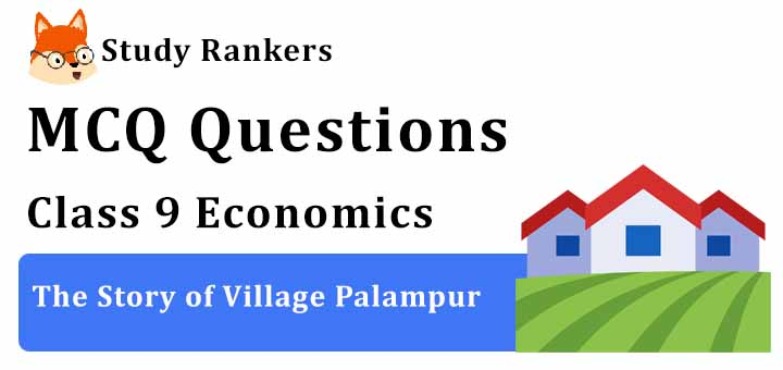 MCQ Questions for Class 9 Economics: Ch 1 The Story of Village Palampur