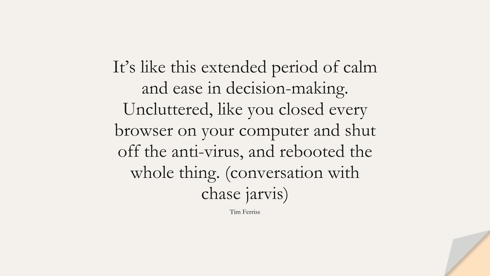 It's like this extended period of calm and ease in decision-making. Uncluttered, like you closed every browser on your computer and shut off the anti-virus, and rebooted the whole thing. (conversation with chase jarvis) (Tim Ferriss);  #TimFerrissQuotes