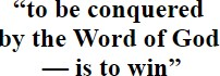 """""""to be conquered by the Word of God — is to win"""""""