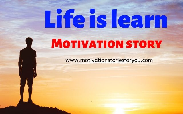 life is a learn | Motivation story