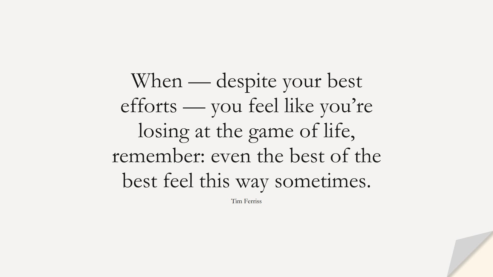 When — despite your best efforts — you feel like you're losing at the game of life, remember: even the best of the best feel this way sometimes. (Tim Ferriss);  #TimFerrissQuotes
