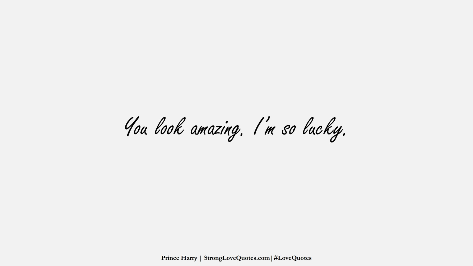You look amazing. I'm so lucky. (Prince Harry);  #LoveQuotes