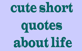 cute short quotes about life