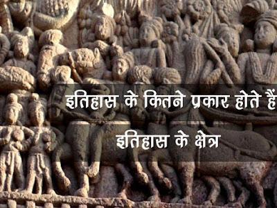 इतिहास कितने प्रकार के होते है | इतिहास का क्षेत्र | Itihas Ke Prakar, Type of History