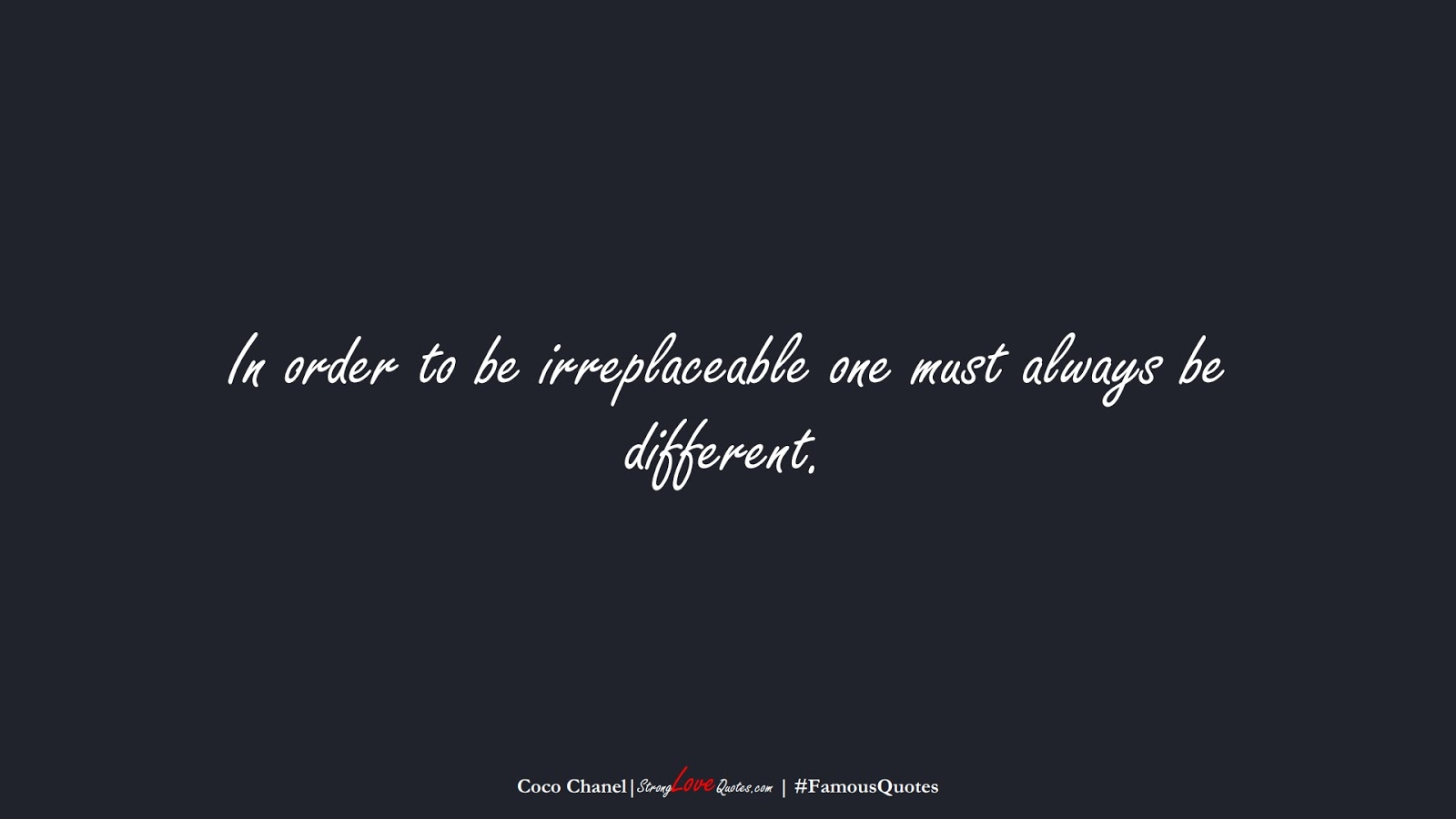 In order to be irreplaceable one must always be different. (Coco Chanel);  #FamousQuotes