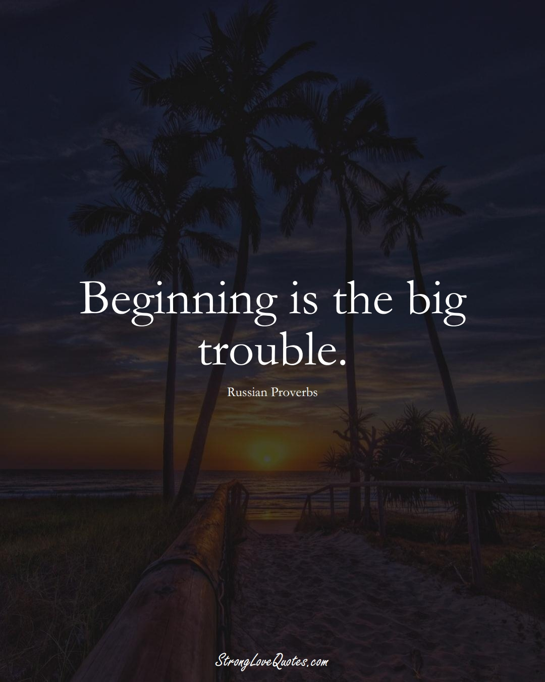 Beginning is the big trouble. (Russian Sayings);  #AsianSayings