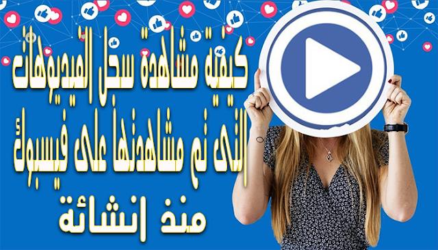 كيفية مشاهدة سجل الفيديوهات التى تم مشاهدتها على فيسبوك منذ انشائة
