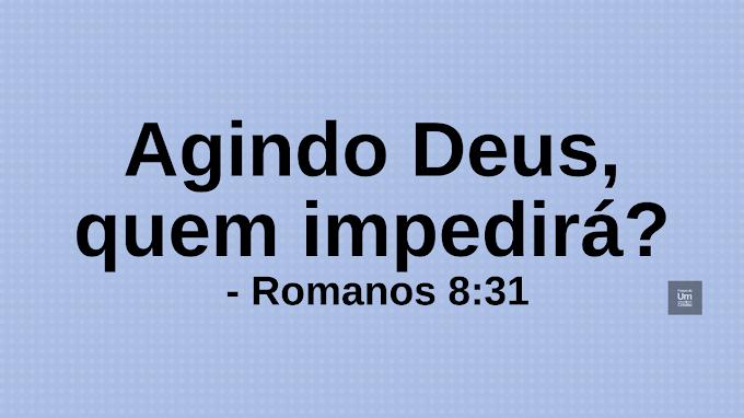 Agindo Deus, quem impedirá. - Romanos 8:31