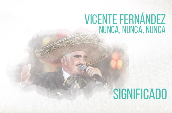 Nunca Nunca Nunca significado de la canción Vicente Fernández Chente.