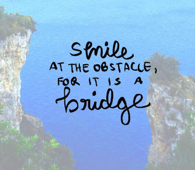 """""""Smile at the obstacle, for it is a bridge."""" – Medusa"""