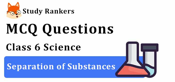 MCQ Questions for Class 6 Science: Ch 5 Separation of Substances