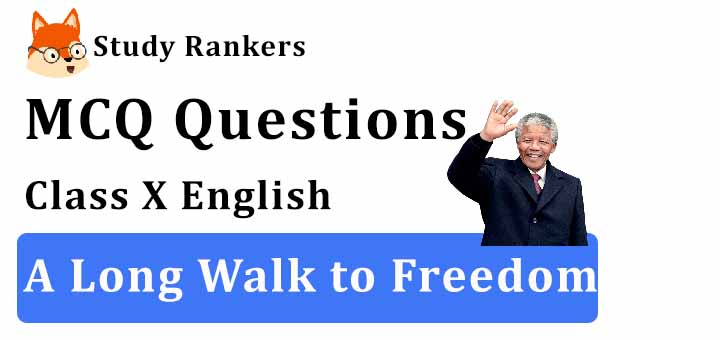 MCQ Questions for Class 10 English: Ch 2 Nelson Mandela: A Long Walk to Freedom