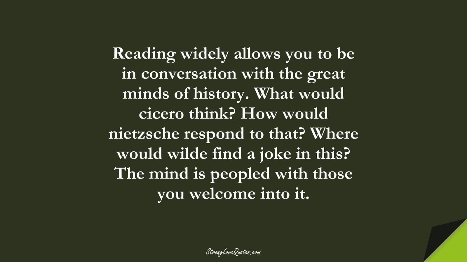 Reading widely allows you to be in conversation with the great minds of history. What would cicero think? How would nietzsche respond to that? Where would wilde find a joke in this? The mind is peopled with those you welcome into it.FALSE