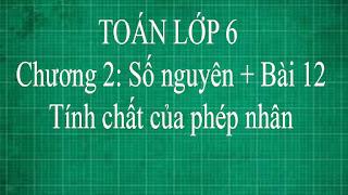 Toán lớp 6 Bài 12 Tính chất của phép nhân Chương 2 Số Nguyên | thầy lợi toán đại số lớp 6 tập 1