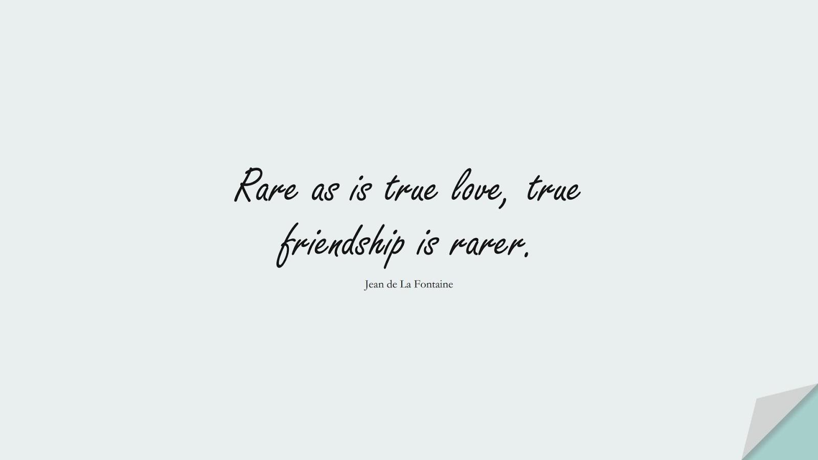 Rare as is true love, true friendship is rarer. (Jean de La Fontaine);  #FriendshipQuotes