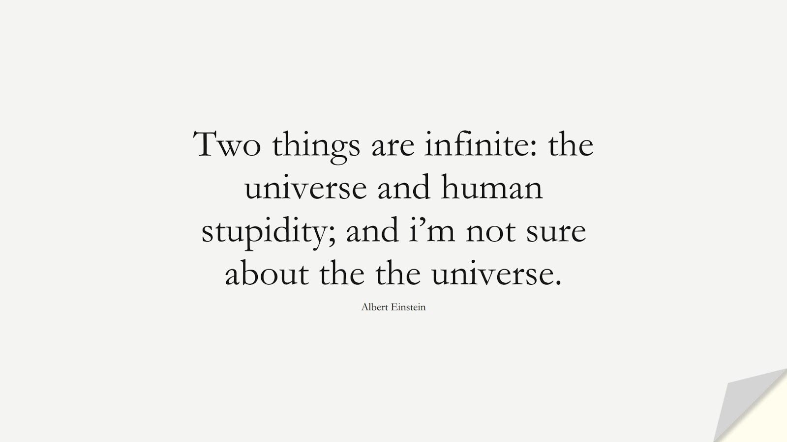 Two things are infinite: the universe and human stupidity; and i'm not sure about the the universe. (Albert Einstein);  #AlbertEnsteinQuotes