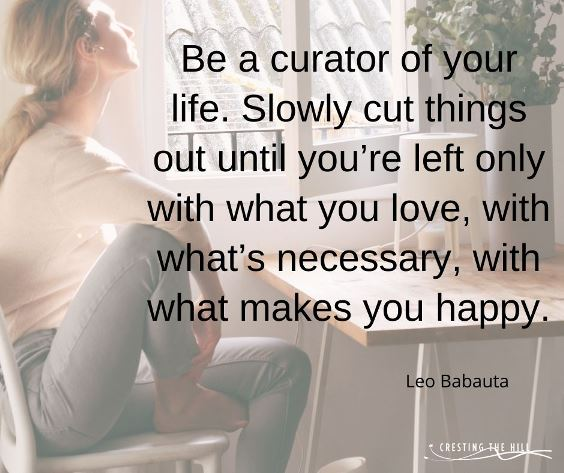 Be a curator of your life. Slowly cut things out until you're left only with what you love, with what's necessary, with what makes you happy.' — Leo Babauta