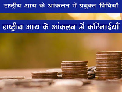 भारत में राष्ट्रीय आय के आकलन के लिए प्रयुक्त विधियाँ |राष्ट्रीय आय के आकलन में कठिनाइयाँ | Problem in National Income Calculation