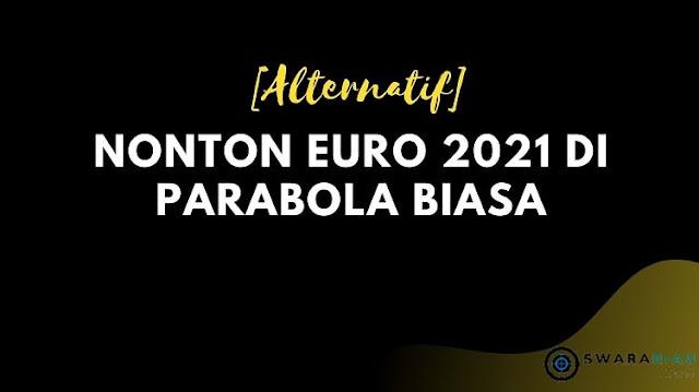 Alternatif Nonton Euro 2021 di Parabola Biasa