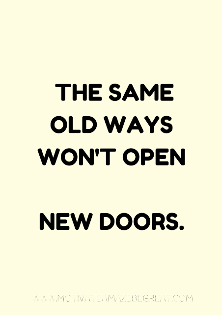 "27 Self Motivation Quotes And Posters For Success: ""The same old ways won't open new doors."""
