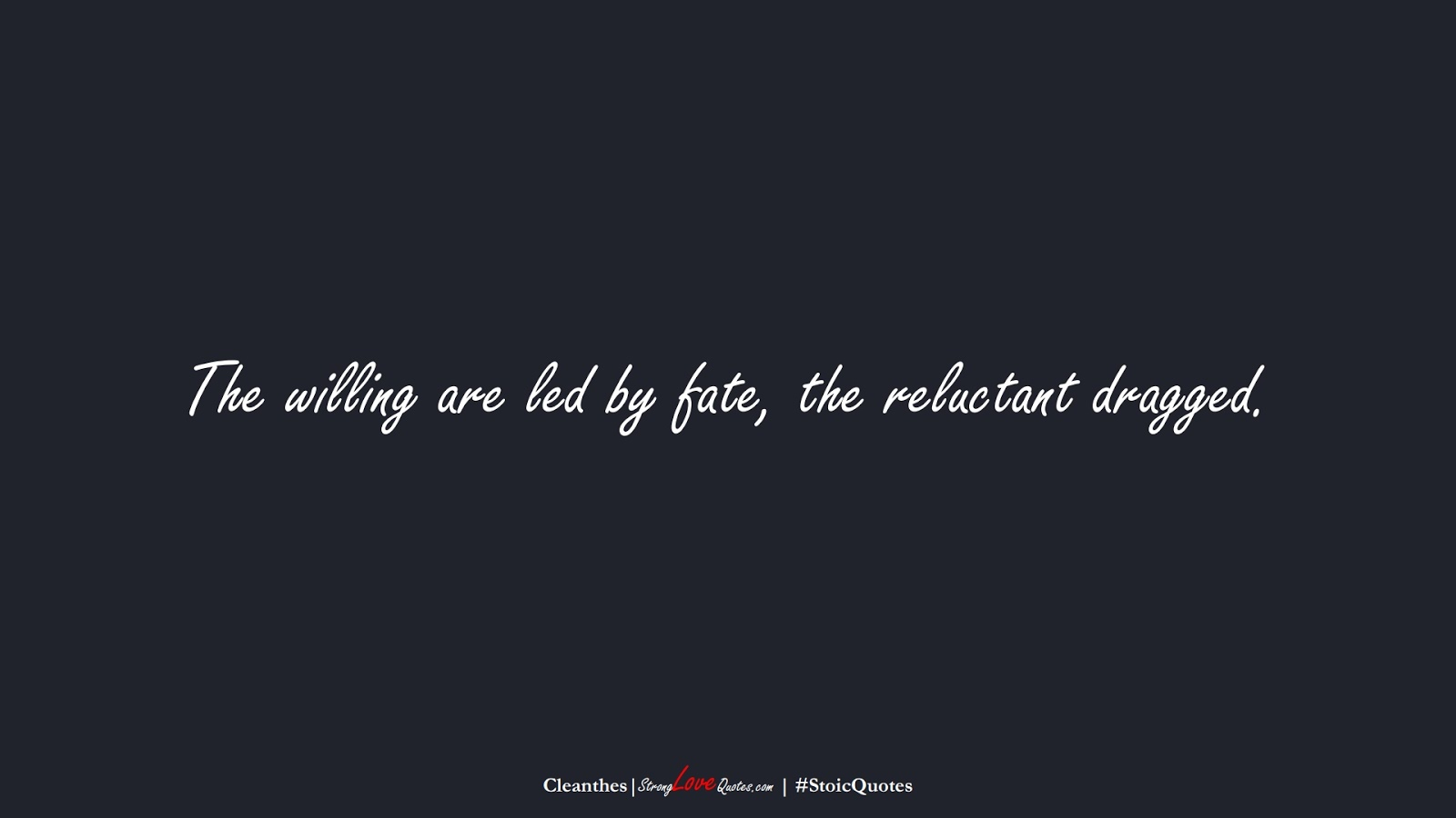The willing are led by fate, the reluctant dragged. (Cleanthes);  #StoicQuotes