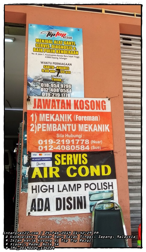 TIP TOP REZQI SELLING SPARE PARTS SERVICE, DIAGNOSIS & VEHICLE REPAIR No. 8, Jalan 1, Kosmoplex Bandar Baru Salak Tinggi, 43900 Sepang, Selangor BUSINESS HOURS SATURDAY-THURSDAY 9.00 am-1.00pm 7:00 pm FRIDAY Closed 018-954 9796 012-408 0584 019-219 1778 VACANCY 1) MECHANIC (Foreman) 2) ASSISTANT Please Call: 019-2191778 (Nuar) 012-4080584 (Sue) MyDebit SERVICE VISA WE ACCEPT PAYMENTS Air POS AIR COND HIGH LAMP POLISH BEFORE AVAILABLE HERE RIZ # Sunday, 24 February 2019, 13:42 # 2019024 # IMG_20190224_134229. jpg # Xiaomi Redmi Note 5A #