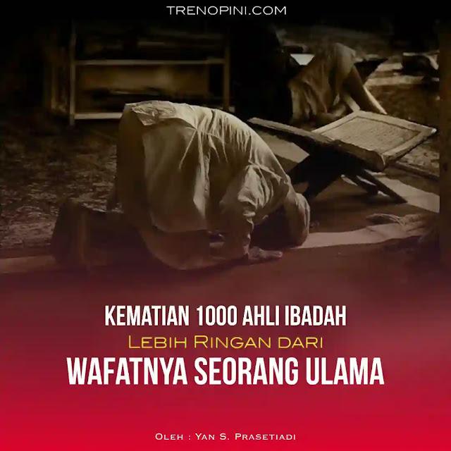 Ungkapan demikian misalnya bisa kita temukan dalam Ihya' Ulumiddin karya Imam al-Ghazali rahimahullah, pada bab pertama kitab ilmu, Khalifah 'Umar bin al-Khaththab radhiyallahu 'anhu berkata:  مَوتُ ألفِ عابِدٍ قائِمِ اللَّيلِ صائِمِ النَّهارِ أهوَنُ من مَوتِ عالِمٍ بَصيرٍ بِحَلالِ الله وحَرامِهِ  Kematian seribu ahli ibadah yang rajin shalat malam dan shaum di siang hari itu lebih ringan ketimbang wafatnya seorang ulama yang mengerti halal dan haram aturan Allah. (Ihya 'Ulumiddin, I/23).