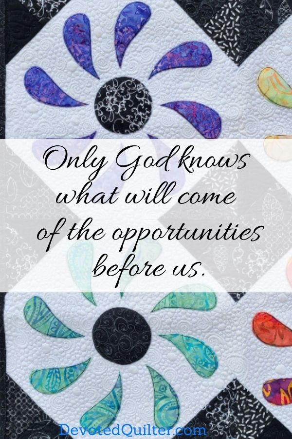 Only God knows what will come of the opportunities before us | DevotedQuilter.com