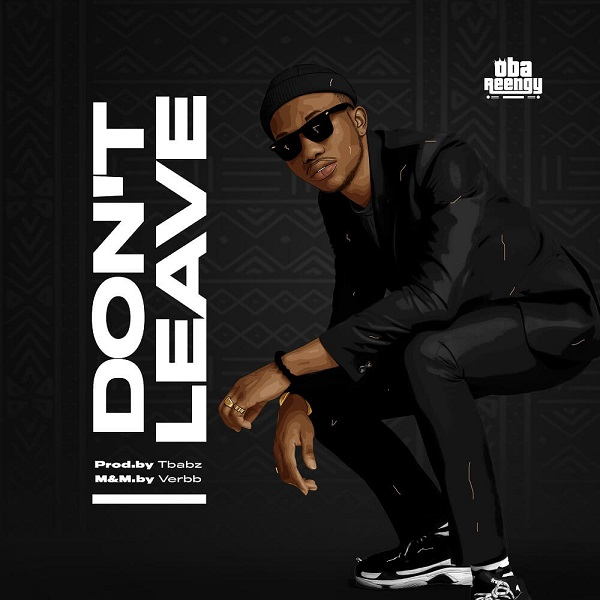 [Music + Lyrics] Don't Leave – Oba Reengy #Arewapublisize