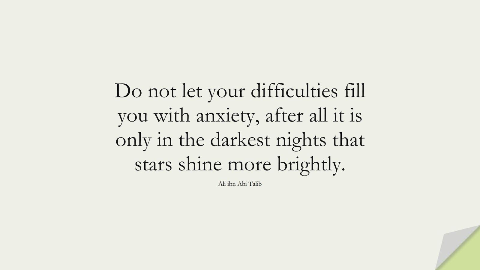 Do not let your difficulties fill you with anxiety, after all it is only in the darkest nights that stars shine more brightly. (Ali ibn Abi Talib);  #AliQuotes