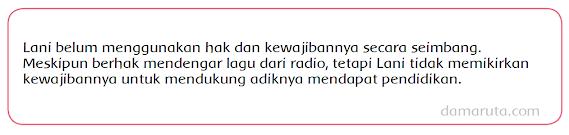 Pernahkan kamu mendengarkan radio? Apa yang biasanya kamu dengarkan melalui radio?    Lani suka sekali mendengarkan berbagai lagu dari stasiun radio. Ketika Lani mendengarkan radio di kamarnya, volume suara radio itu keras hingga  adiknya yang sedang belajar merasa terganggu.   Menurutmu, apakah Lani sudah menggunakan hak dan kewajibannya secara seimbang? Jelaskan alasanmu!