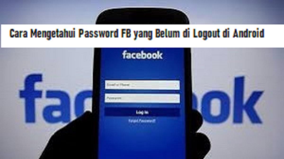 Cara Mengetahui Password FB yang Belum di Logout di Android