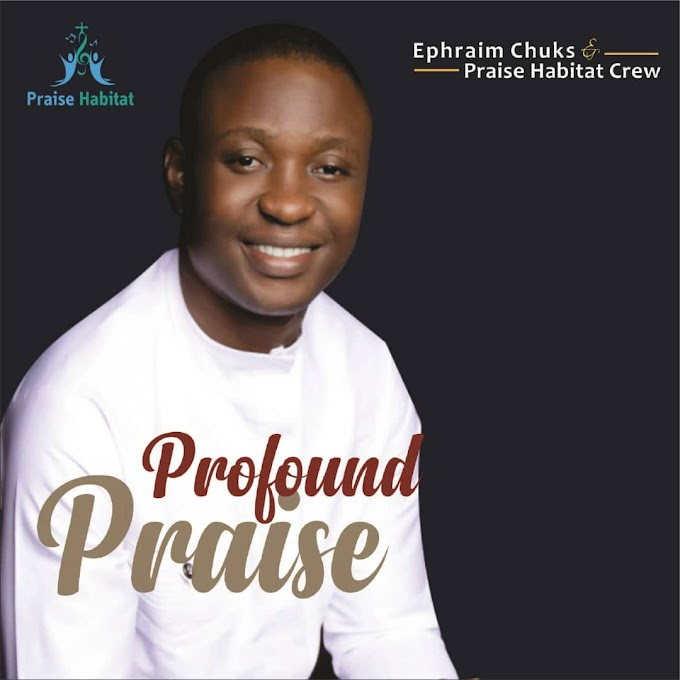 Download music: profound praise by Ephraim Chuks Ft Habitat Crew