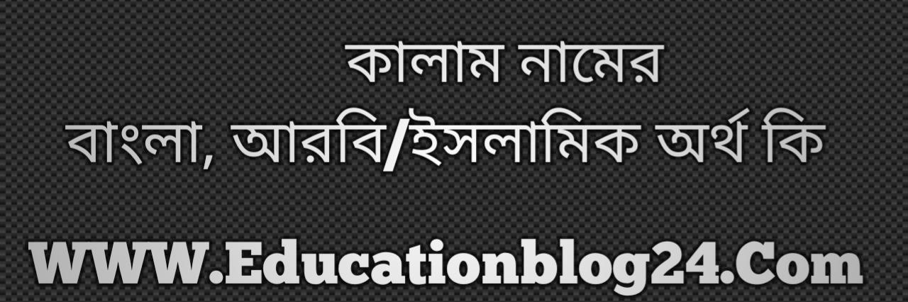 Kalam name meaning in Bengali, কালাম নামের অর্থ কি, কালাম নামের বাংলা অর্থ কি, কালাম নামের ইসলামিক অর্থ কি, কালাম কি ইসলামিক /আরবি নাম