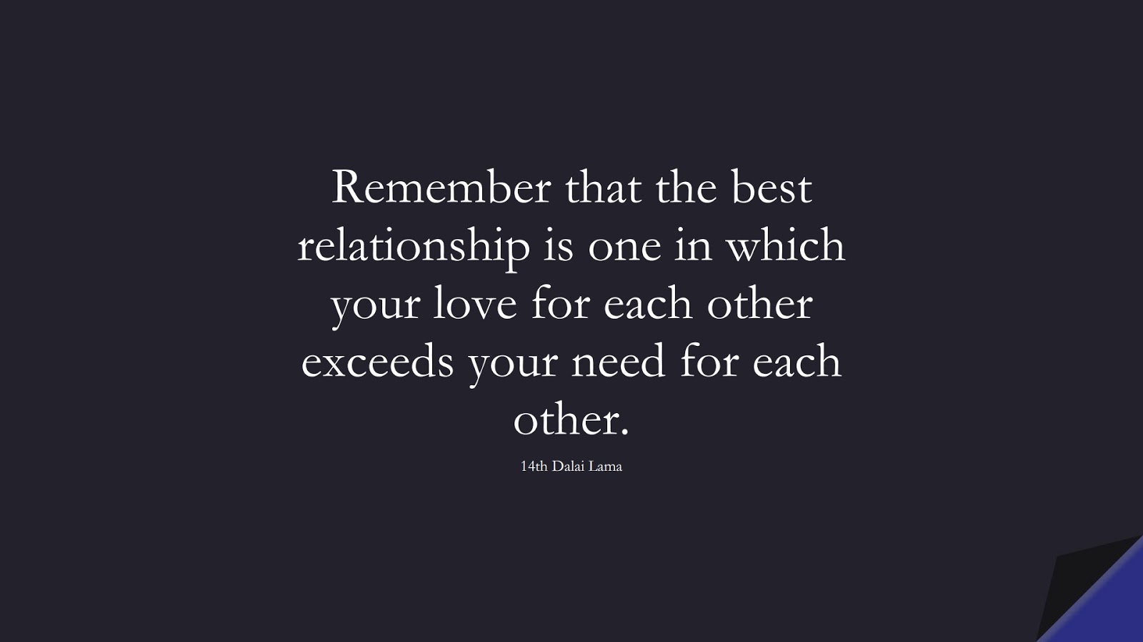 Remember that the best relationship is one in which your love for each other exceeds your need for each other. (14th Dalai Lama);  #RelationshipQuotes