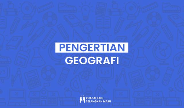 Pengertian Geografi, Pengertian Geografi Menurut Para Ahli (Terlengkap)